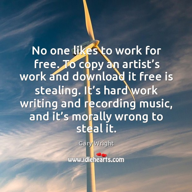 No one likes to work for free. To copy an artist's work and download it free is stealing. Image