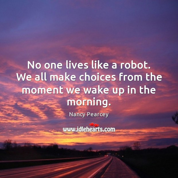 Image, No one lives like a robot. We all make choices from the moment we wake up in the morning.