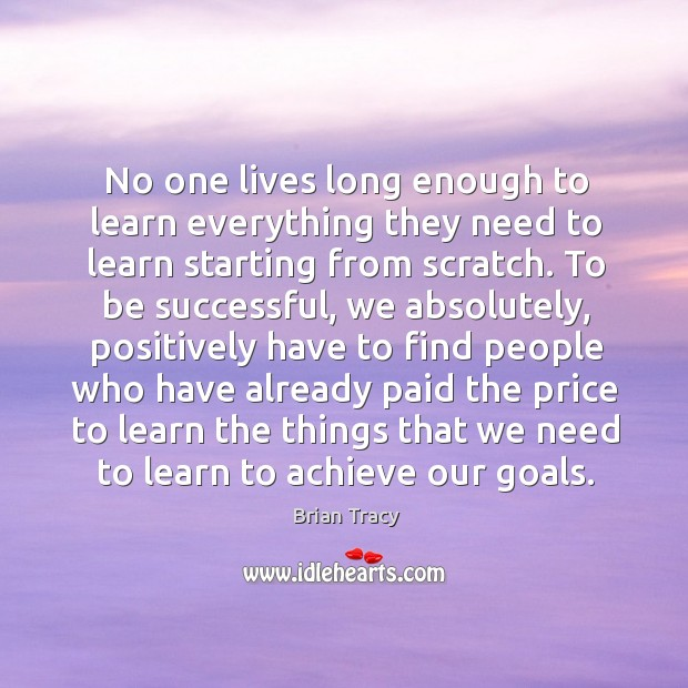 No one lives long enough to learn everything they need to learn starting from scratch. Image