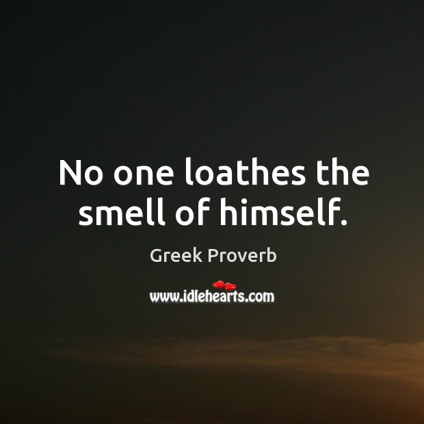 No one loathes the smell of himself. Greek Proverbs Image