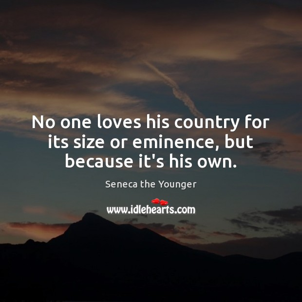 Image, No one loves his country for its size or eminence, but because it's his own.