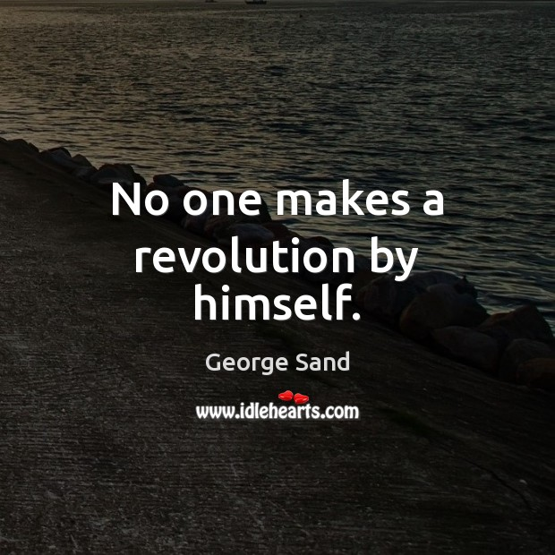 No one makes a revolution by himself. George Sand Picture Quote