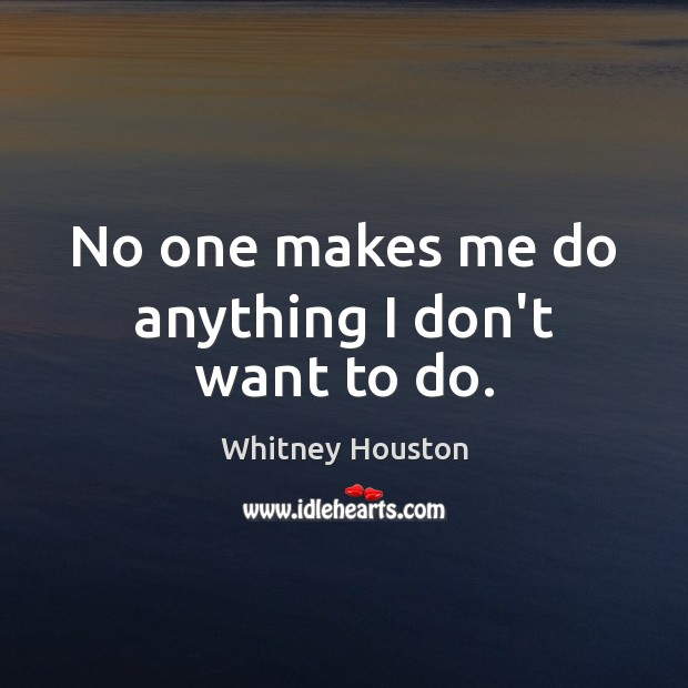 No one makes me do anything I don't want to do. Whitney Houston Picture Quote