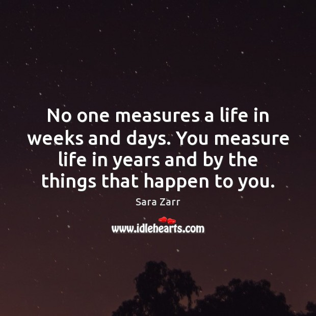 Image, No one measures a life in weeks and days. You measure life