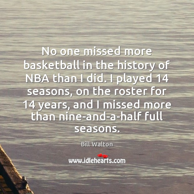 No one missed more basketball in the history of NBA than I Bill Walton Picture Quote