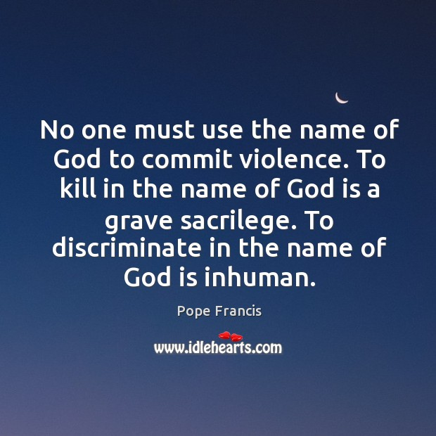 No one must use the name of God to commit violence. To Image