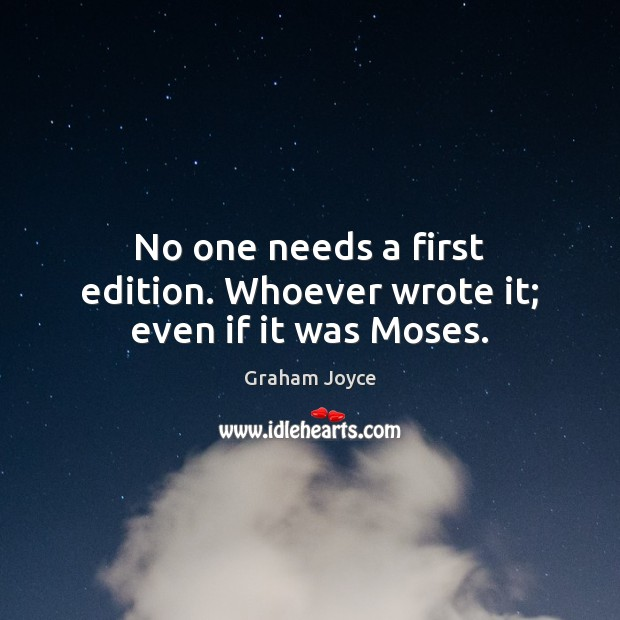 Image, No one needs a first edition. Whoever wrote it; even if it was Moses.