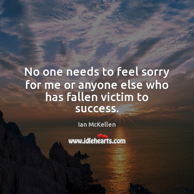 No one needs to feel sorry for me or anyone else who has fallen victim to success. Ian McKellen Picture Quote