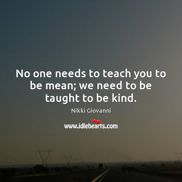 Image, No one needs to teach you to be mean; we need to be taught to be kind.