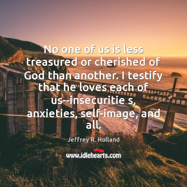 No one of us is less treasured or cherished of God than Jeffrey R. Holland Picture Quote