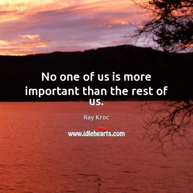 No one of us is more important than the rest of us. Ray Kroc Picture Quote