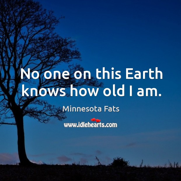 No one on this earth knows how old I am. Image