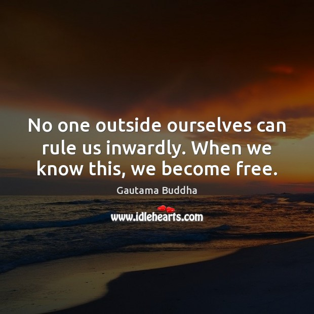 No one outside ourselves can rule us inwardly. When we know this, we become free. Image