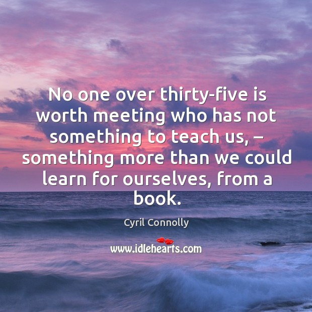 No one over thirty-five is worth meeting who has not something to teach us Image