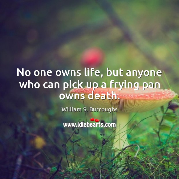 No one owns life, but anyone who can pick up a frying pan owns death. Image