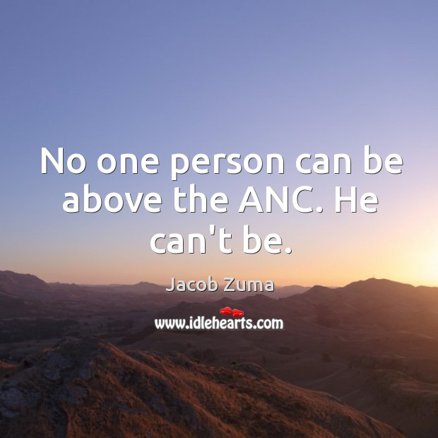 No one person can be above the ANC. He can't be. Jacob Zuma Picture Quote