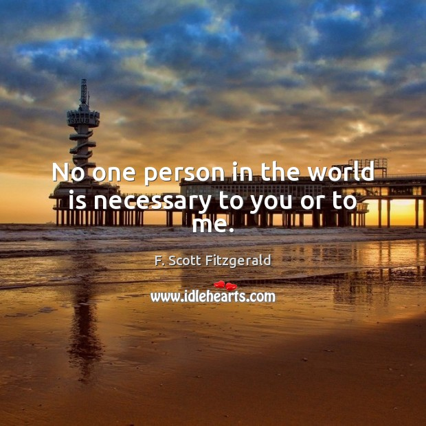 No one person in the world is necessary to you or to me. F. Scott Fitzgerald Picture Quote
