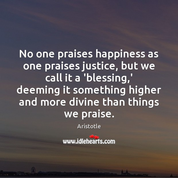 Image, No one praises happiness as one praises justice, but we call it