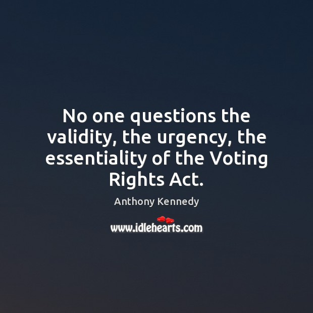 No one questions the validity, the urgency, the essentiality of the Voting Rights Act. Anthony Kennedy Picture Quote