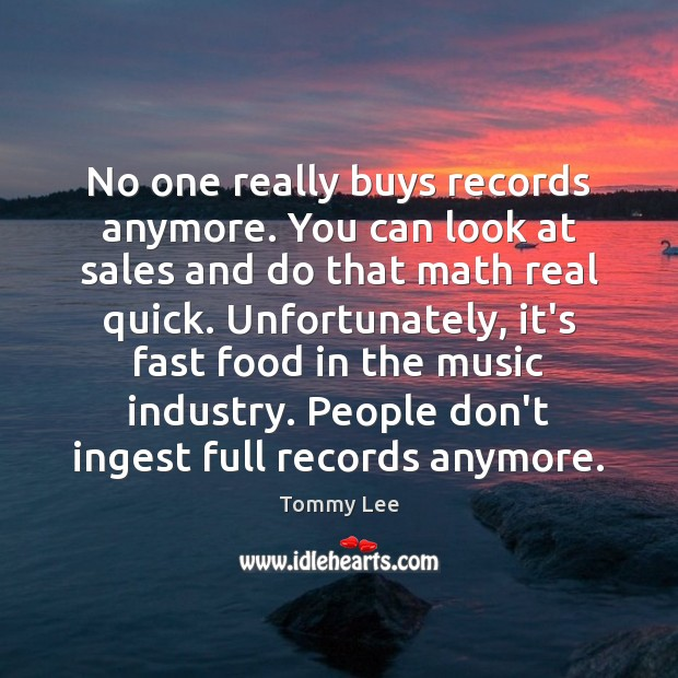 No one really buys records anymore. You can look at sales and Image