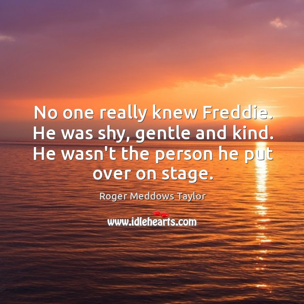 No one really knew Freddie. He was shy, gentle and kind. He Roger Meddows Taylor Picture Quote