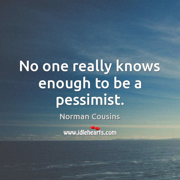 No one really knows enough to be a pessimist. Norman Cousins Picture Quote