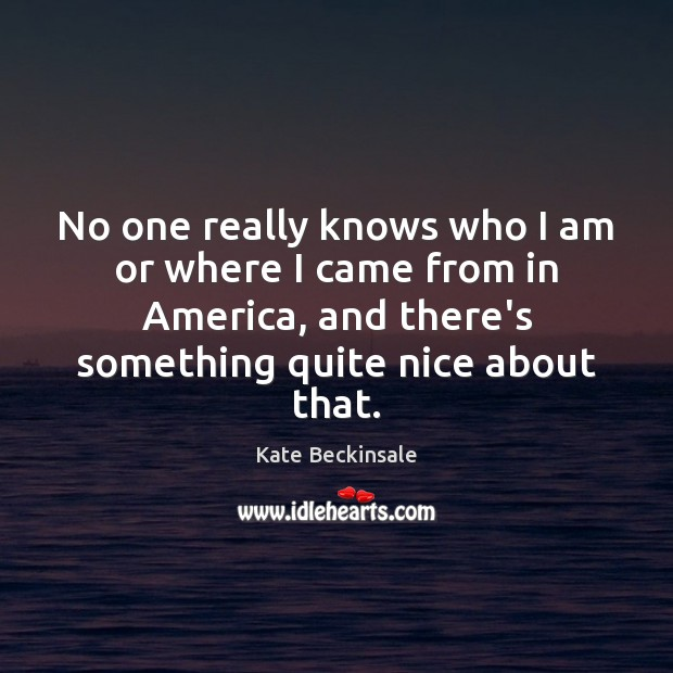 No one really knows who I am or where I came from Kate Beckinsale Picture Quote