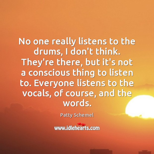No one really listens to the drums, I don't think. They're there, Patty Schemel Picture Quote