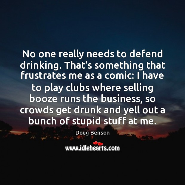 No one really needs to defend drinking. That's something that frustrates me Image