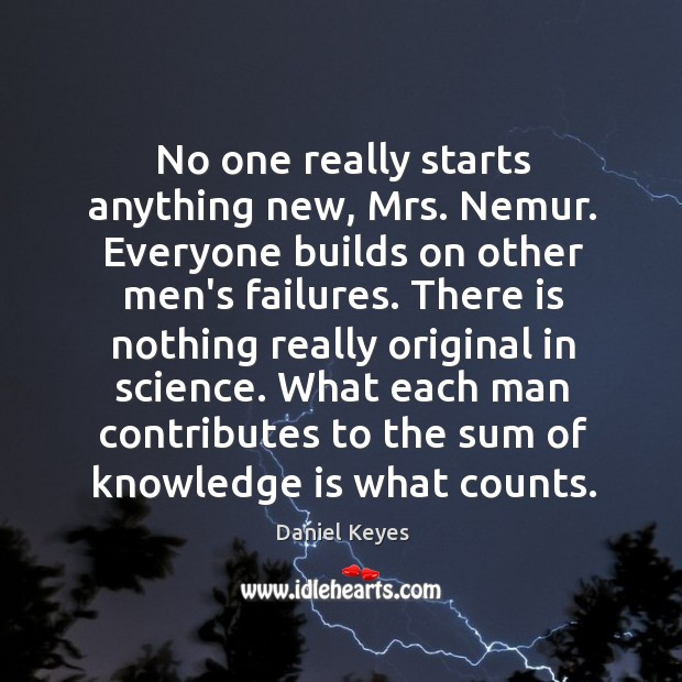 No one really starts anything new, Mrs. Nemur. Everyone builds on other Daniel Keyes Picture Quote