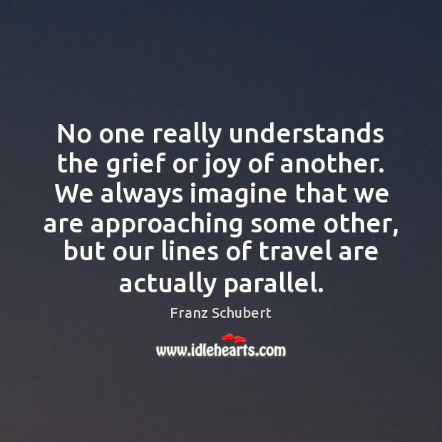 No one really understands the grief or joy of another. We always Image