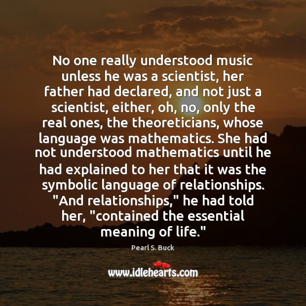No one really understood music unless he was a scientist, her father Pearl S. Buck Picture Quote