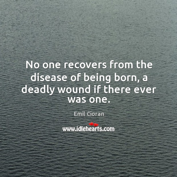 No one recovers from the disease of being born, a deadly wound if there ever was one. Emil Cioran Picture Quote