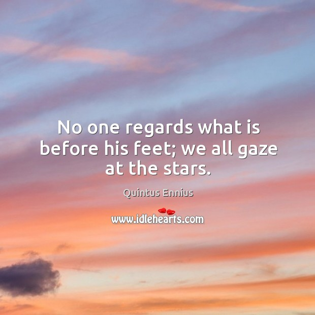 No one regards what is before his feet; we all gaze at the stars. Image