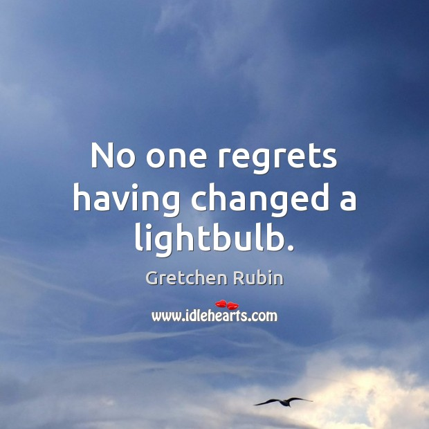 No one regrets having changed a lightbulb. Gretchen Rubin Picture Quote