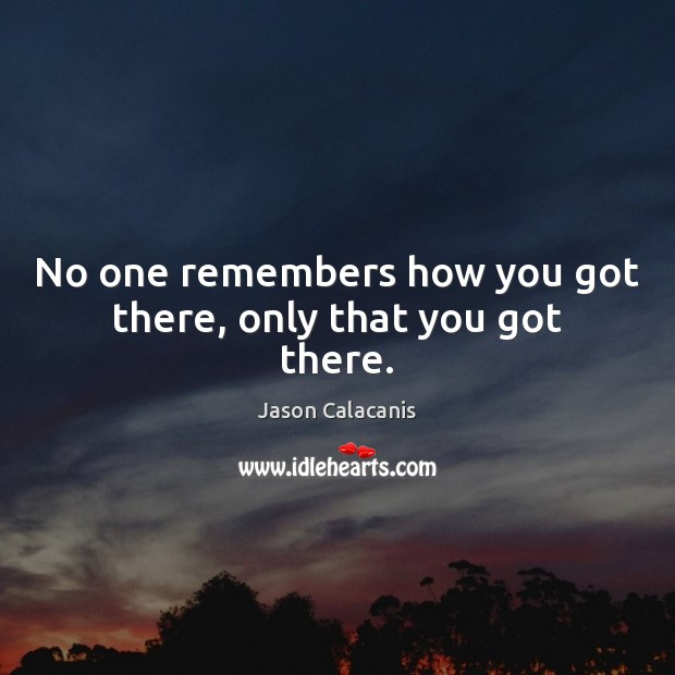 No one remembers how you got there, only that you got there. Image
