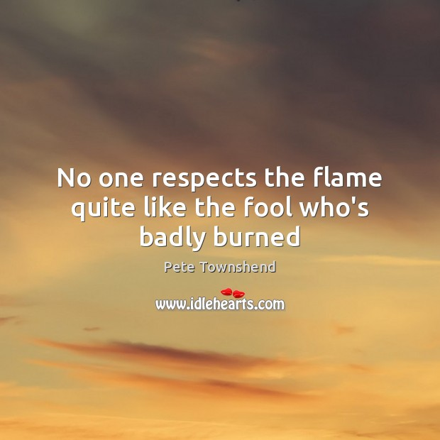 No one respects the flame quite like the fool who's badly burned Pete Townshend Picture Quote