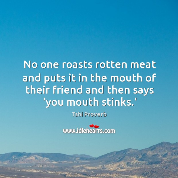 Image, No one roasts rotten meat and puts it in the mouth of their friend and then says 'you mouth stinks.'