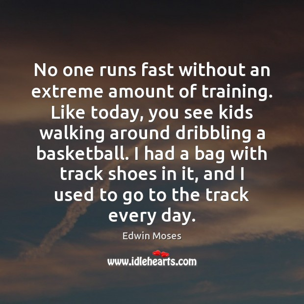 No one runs fast without an extreme amount of training. Like today, Edwin Moses Picture Quote