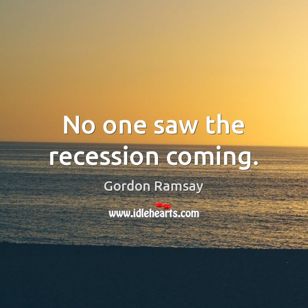 No one saw the recession coming. Gordon Ramsay Picture Quote