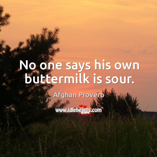 No one says his own buttermilk is sour. Afghan Proverbs Image