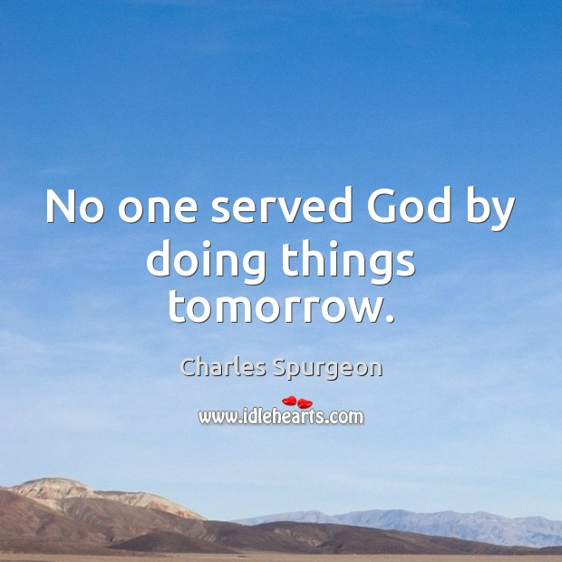 No one served God by doing things tomorrow. Image