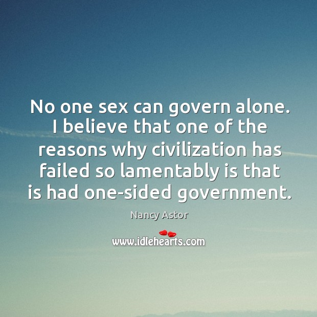 No one sex can govern alone. I believe that one of the reasons why civilization has failed Image