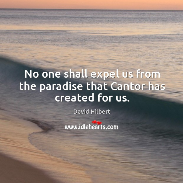 No one shall expel us from the paradise that cantor has created for us. David Hilbert Picture Quote