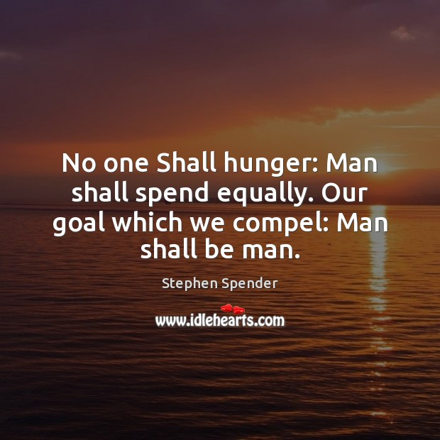 No one Shall hunger: Man shall spend equally. Our goal which we compel: Man shall be man. Stephen Spender Picture Quote