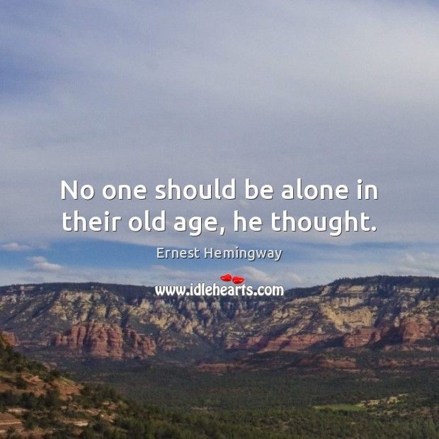 No one should be alone in their old age, he thought. Image