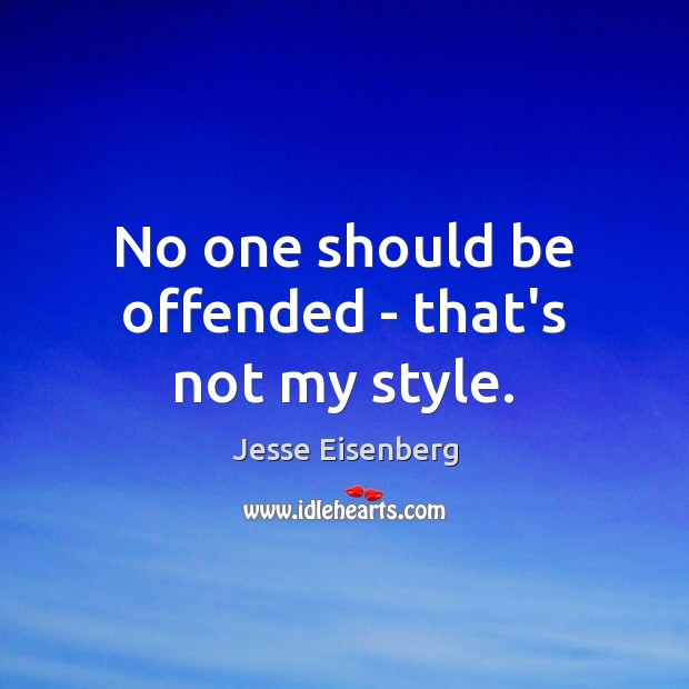 No one should be offended – that's not my style. Image