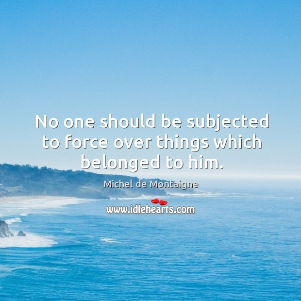 Image, No one should be subjected to force over things which belonged to him.