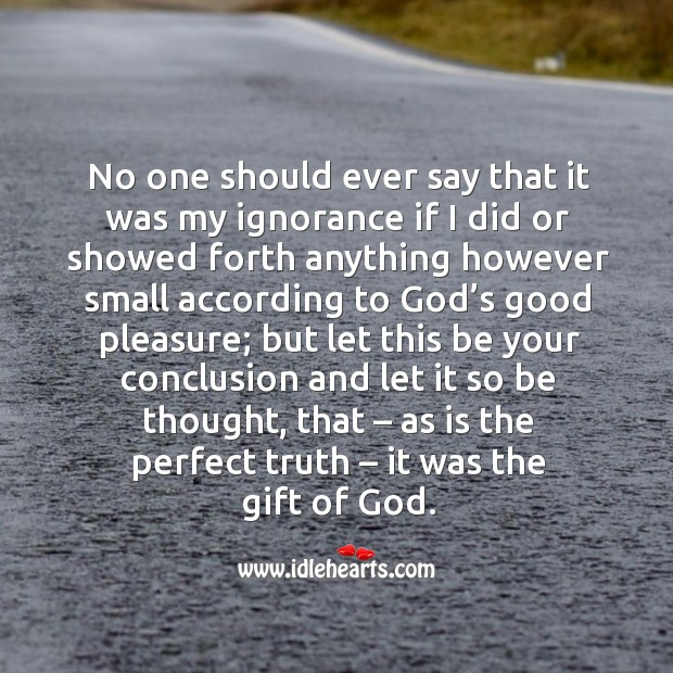No one should ever say that it was my ignorance if I did or showed forth anything however Image