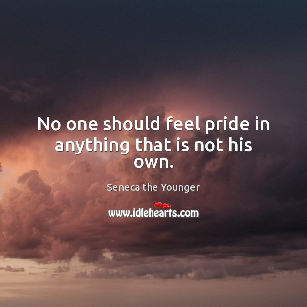 No one should feel pride in anything that is not his own. Image
